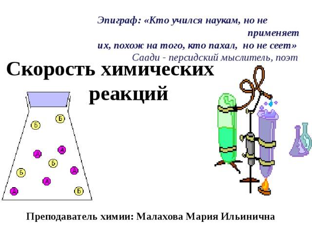Эпиграф: «Кто учился наукам, но не применяет их, похож на того, кто пахал, но не сеет»  Саади - персидский мыслитель, поэт  Скорость химических реакций Преподаватель химии: Малахова Мария Ильинична