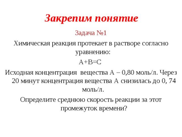 Закрепим понятие Задача №1 Химическая реакция протекает в растворе согласно уравнению: А+В=С Исходная концентрация вещества А – 0,80 моль/л. Через 20 минут концентрация вещества А снизилась до 0, 74 моль/л. Определите среднюю скорость реакции за этот промежуток времени ?