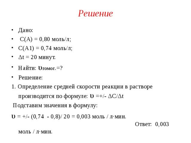 Решение Дано:  С(А) = 0,80 моль/л; С(А1) = 0,74 моль/л; Δ t = 20 минут. Найти: υ гомог .=? Решение: 1. Определение средней скорости реакции в растворе производится по формуле: υ  = +/- Δ C/ Δ t  Подставим значения в формулу: υ  = +/- (0,74 - 0,8)/ 20 = 0,003 моль / л∙мин. Ответ: 0,003 моль / л∙мин.