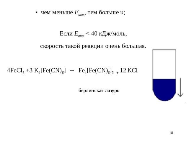 ▪ чем меньше Е акт , тем больше υ; Если Е акт скорость такой реакции очень большая. 4 FeCl 3 + 3 K 4 [Fe(CN) 6 ] → Fe 4 [Fe(CN) 6 ] 3 + 12  KCl  берлинская лазурь 14