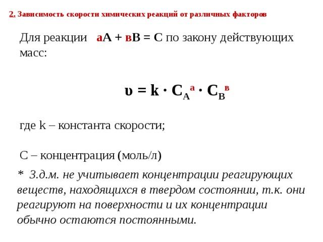 2. Зависимость скорости химических реакций от различных факторов  Для реакции а A + в B = C по закону действующих масс:   υ = k ∙ С A а ∙ C B в где k – константа скорости; С – концентрация (моль/л) * З.д.м. не учитывает концентрации реагирующих веществ, находящихся в твердом состоянии, т.к. они реагируют на поверхности и их концентрации обычно остаются постоянными.