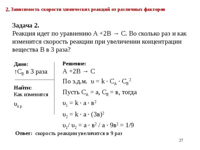 2. Зависимость скорости химических реакций от различных факторов  Задача 2.  Реакция идет по уравнению А +2В → С. Во сколько раз и как изменится скорость реакции при увеличении концентрации вещества В в 3 раза? Решение:  А +2В → С По з.д.м. υ = k ∙ С A ∙ C B 2  Пусть С А = а, С В = в, тогда υ 1 = k ∙ а ∙ в 2 υ 2 = k ∙ а ∙ (3в) 2 υ 1 / υ 2 = а ∙ в 2 / а ∙ 9в 2 = 1/9  Дано: ↑ С В  в 3 раза Найти: Как изменится υ х.р. Ответ: скорость реакции увеличится в 9 раз 21