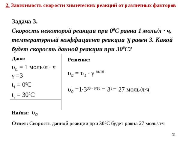 2. Зависимость скорости химических реакций от различных факторов  Задача 3. Скорость некоторой реакции при 0 0 С равна 1 моль/л ∙ ч, температурный коэффициент реакции ɣ равен 3. Какой будет скорость данной реакции при 30 0 С?  Дано: υ t 1 = 1 моль/л ∙ ч γ =3 t 1 = 0 0 С t 2 = 30 0 С Найти:  υ t 2  Решение:  υ t 2 = υ t 1 ∙ γ Δt/10 υ t 2 =1∙3 30 - 0/10  = 3 3 = 27 моль/л∙ч Ответ: Скорость данной реакции при 30 0 С будет равна 27 моль/л∙ч 21