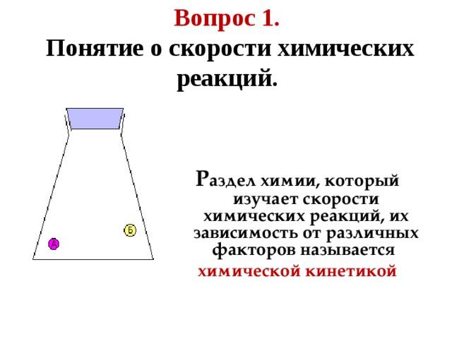 Вопрос 1.   Понятие о скорости химических реакций.   Р аздел химии, который изучает скорости химических реакций, их зависимость от различных факторов называется химической кинетикой