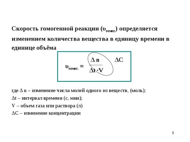 Скорость гомогенной реакции (υ гомог. )  определяется изменением количества вещества в единицу времени в единице объёма   υ гомог. = где Δ n – изменение числа молей одного из веществ, (моль); Δt – интервал времени (с, мин); V – объем газа или раствора (л) Δ n ΔC  Δt ∙V ΔC – изменение концентрации