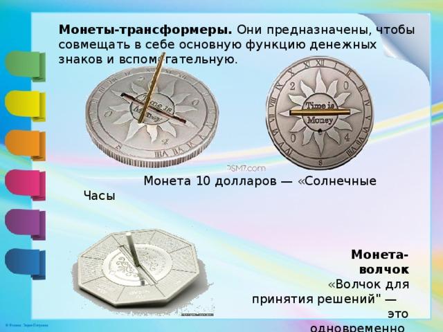 Монеты-трансформеры. Они предназначены, чтобы совмещать в себе основную функцию денежных знаков и вспомогательную.  Монета 10 долларов — «Солнечные Часы  Монета-волчок  «Волчок для принятия решений