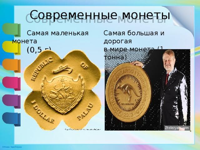 Современные монеты  Самая маленькая монета  (0,5 г) Самая большая и дорогая  в мире монета (1 тонна)
