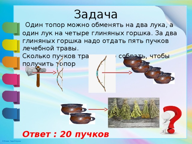 Задача  Один топор можно обменять на два лука, а один лук на четыре глиняных горшка. За два глиняных горшка надо отдать пять пучков лечебной травы. Сколько пучков травы надо собрать, чтобы получить топор Ответ : 20 пучков