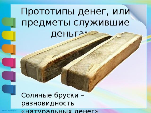 Прототипы денег, или предметы служившие деньгами   Соляные бруски – разновидность «натуральных денег»