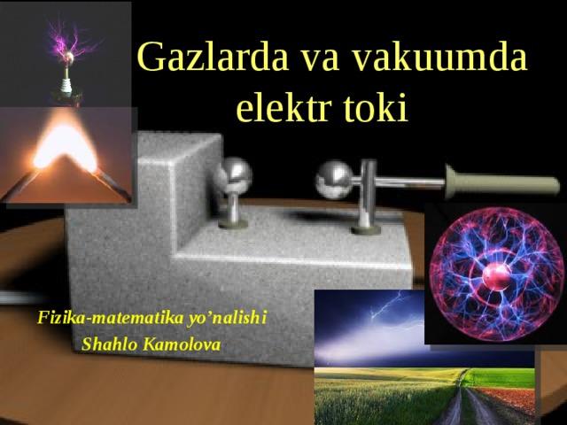 Gazlarda va vakuumda elektr toki Fizika-matematika yo'nalishi Shahlo Kamolova