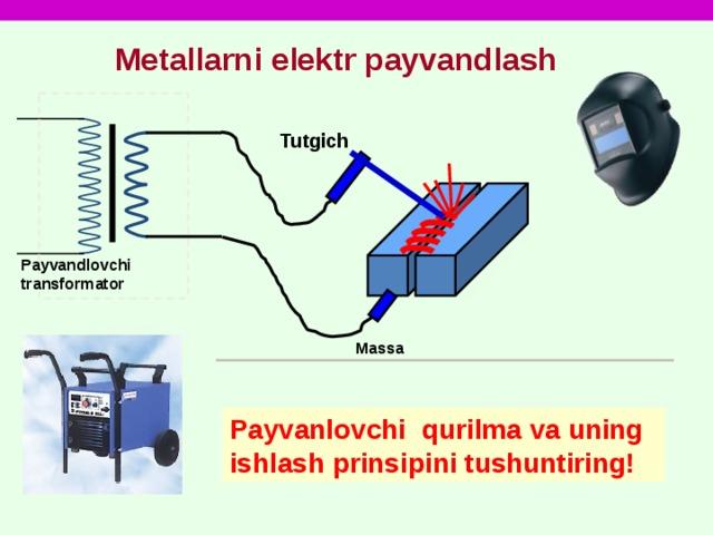 Metallarni elektr payvandlash Tutgich Payvandlovchi transformator Massa Payvanlovchi qurilma va uning ishlash prinsipini tushuntiring!