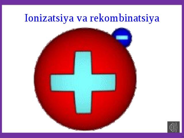 Ionizatsiya va rekombinatsiya