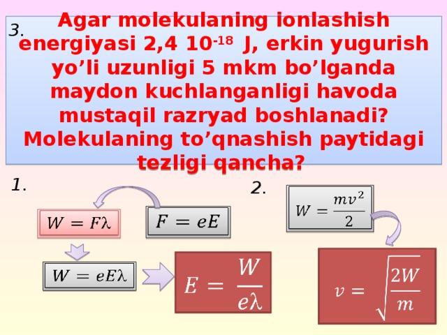3. Agar molekulaning ionlashish energiyasi 2,4 10 -18 J, erkin yugurish yo'li uzunligi 5 mkm bo'lganda maydon kuchlanganligi havoda mustaqil razryad boshlanadi? Molekulaning to'qnashish paytidagi tezligi qancha?  1. 2.