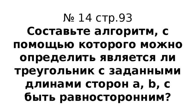 № 14 стр.93 Составьте алгоритм, с помощью которого можно определить является ли треугольник с заданными длинами сторон a, b, c быть равносторонним?