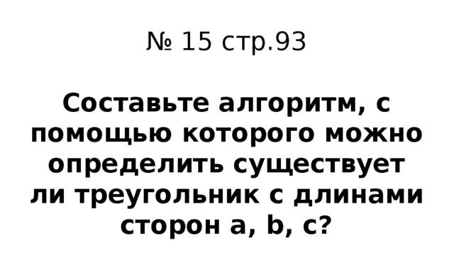 № 15 стр.93 Составьте алгоритм, с помощью которого можно определить существует ли треугольник с длинами сторон a, b, c?