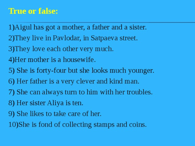 True or false: 1)Aigul has got a mother, a father and a sister. 2)They live in Pavlodar, in Satpaeva street. 3) They love each other very much. 4)Her mother is a housewife. 5) She is forty-four but she looks much younger. 6) Her father is a very clever and kind man. 7) She can always turn to him with her troubles. 8) Her sister Aliya is ten. 9) She likes to take care of her. 10)She is fond of collecting stamps and coins.