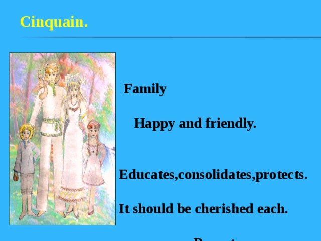 Cinquain.  Family  Happy and friendly.  Educates,consolidates,protects. It should be cherished each.  Parents.