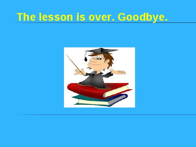 The lesson is over . Goodbye .