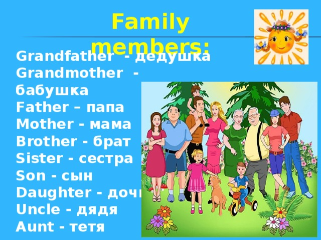 Family members: Grandfather - дедушка Grandmother - бабушка Father – папа Mother - мама Brother - брат Sister - сестра Son - сын Daughter - дочь Uncle - дядя Aunt - тетя