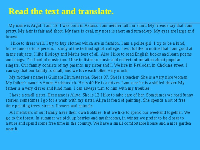Read the text and translate.  My name is Aigul. I am 18. I was born in Astana. I am neither tall nor short. My friends say that I am pretty. My hair is fair and short. My face is oval, my nose is short and turned-up. My eyes are large and brown.  I like to dress well. I try to buy clothes which are in fashion. I am a polite girl. I try to be a kind, honest and serious person. I study at the technological college. I would like to notice that I am good at many subjects. I like Biology and Maths best of all. Also I like to read English books and learn poems and songs. I'm fond of music too. I like to listen to music and collect information about popular singers. O ur family consists of my parents, my sister and I. We live in Pavlodar, in Chokina street. I can say that our family is small, and we love each other very much.  My mother's name is Gulnara Zhumataevna. She is 37. She is a teacher. She is a very nice woman. My father's name is Aman Ardakovich. He is 40.He is a driver. I am sure he is a skilled driver. My father is a very clever and kind man. I can always turn to him with my troubles.  I have a small sister. Her name is Aliya. She is 12.I like to take care of her. Sometimes we read funny stories, sometimes I go for a walk with my sister. Aliya is fond of painting. She spends a lot of free time painting trees, streets, flowers and animals.  All members of our family have their own hobbies. But we like to spend our weekend together. We go to the forest. In summer we pick up berries and mushrooms, in winter we prefer to be closer to nature and spend some free time in the country. We have a small comfortable house and a nice garden near it.