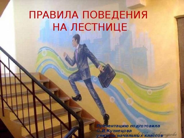 ПРАВИЛА ПОВЕДЕНИЯ НА ЛЕСТНИЦЕ Презентацию подготовила О.И.Кузнецова учитель начальных классов