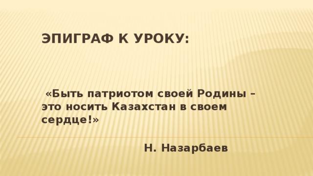 Эпиграф к уроку:   «Быть патриотом своей Родины – это носить Казахстан в своем сердце!»  Н. Назарбаев