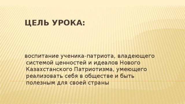 Цель урока: воспитание ученика-патриота, владеющего системой ценностей и идеалов Нового Казахстанского Патриотизма, умеющего реализовать себя в обществе и быть полезным для своей страны