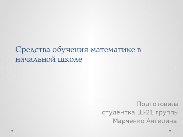 Средства обучения математике в начальной школе Подготовила студентка Ш-21 группы Марченко Ангелина