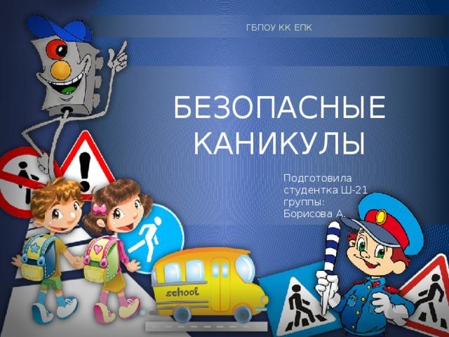 ГБПОУ КК ЕПК БЕЗОПАСНЫЕ КАНИКУЛЫ Подготовил а студентк а Ш-21 группы: Борисова А.