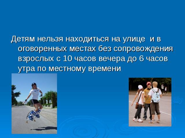 Детям нельзя находиться на улице и в оговоренных местах без сопровождения взрослых с 10 часов вечера до 6 часов утра по местному времени .