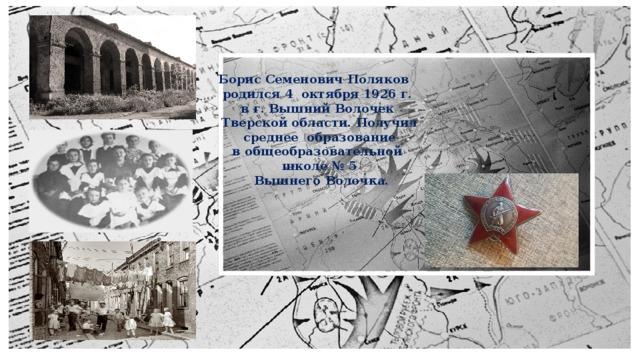 Борис Семенович Поляков   родился 4 октября 1926 г.  в г. Вышний Волочек  Тверской области. Получил  среднее образование в общеобразовательной школе № 5  Вышнего Волочка.