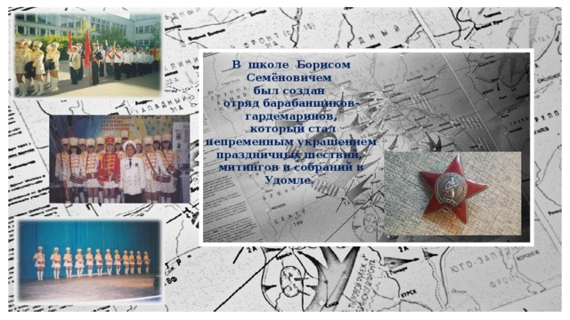 В школе Борисом Семёновичем был создан отряд барабанщиков-гардемаринов,  который стал непременным украшением праздничных шествий, митингов и собраний в Удомле.