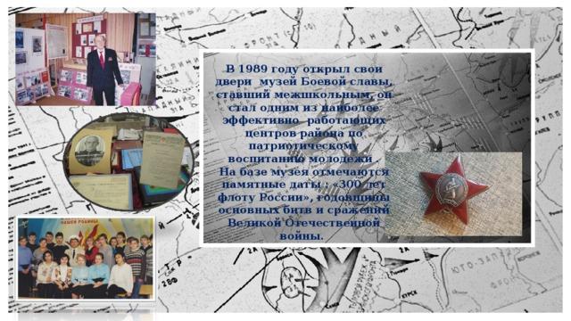 В 1989 году открыл свои двери музей Боевой славы, ставший межшкольным, он стал одним из наиболее эффективно работающих центров района по патриотическому воспитанию молодежи . На базе музея отмечаются памятные даты : «300 лет флоту России», годовщины основных битв и сражений Великой Отечественной войны.