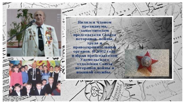 Являлся членом президиума, заместителем председателя Совета ветеранов войны, труда и правоохранительных органов. В 2002 году избран председателем Удомельского отделения Союза ветеранов войны и военной службы.