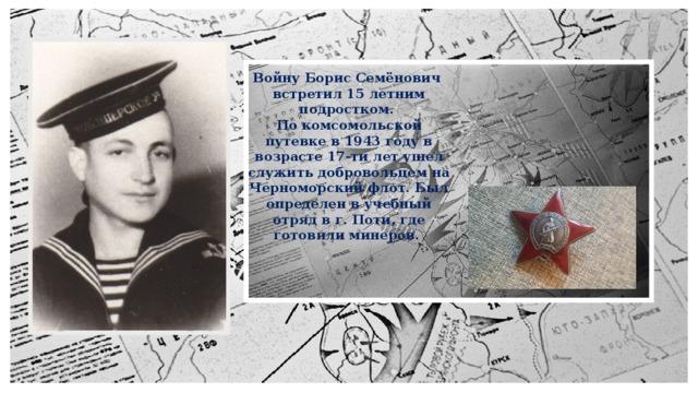 Войну Борис Семёнович встретил 15 летним подростком. По комсомольской путевке в 1943 году в возрасте 17-ти лет ушел служить добровольцем на Черноморский флот. Был определен в учебный отряд в г. Поти, где готовили минеров.