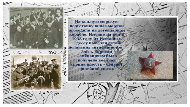 Начальную морскую подготовку юные моряки проходили на легендарном корабле. Именно на нём в 1938 году из Испании в Одессу вывезли детей испанских антифашистов. Здесь Борисом Семёновичем была получена военная специальность - связист линейной связи.