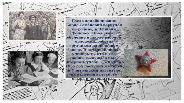 После демобилизации Борис Семёнович вернулся на родину, в Вышний Волочек. Продолжил обучение в школе рабочей молодежи, работал грузчиком на молочном заводе. В вечерней школе учились те, кто из-за войны вынужден был прервать учебу. С 1953 по 1955 год поступил и учился в Учительском институте на отделении русского языка и литературы.