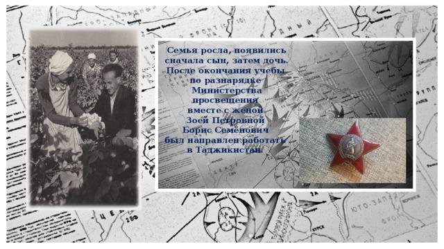 Семья росла, появились сначала сын, затем дочь. После окончания учебы  по разнарядке  Министерства просвещения  вместе с женой  Зоей Петровной  Борис Семёнович  был направлен работать  в Таджикистан.