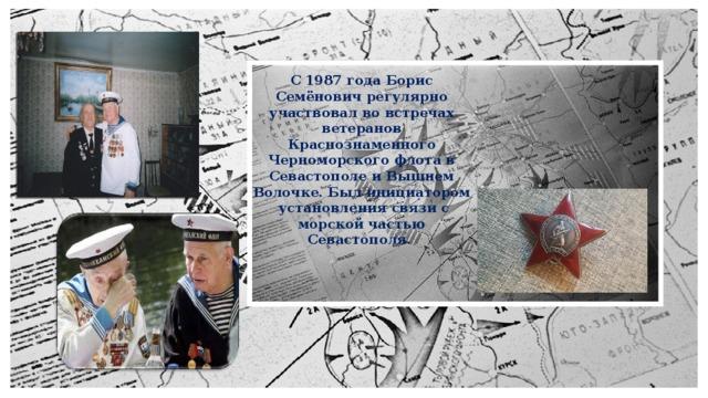 С 1987 года Борис Семёнович регулярно участвовал во встречах ветеранов Краснознаменного Черноморского флота в Севастополе и Вышнем Волочке. Был инициатором установления связи с морской частью Севастополя.