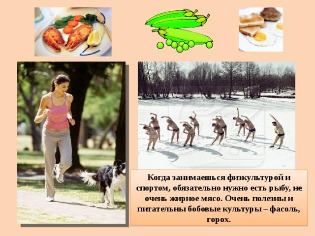 Когда занимаешься физкультурой и спортом, обязательно нужно есть рыбу, не очень жирное мясо. Очень полезны и питательны бобовые культуры – фасоль, горох.