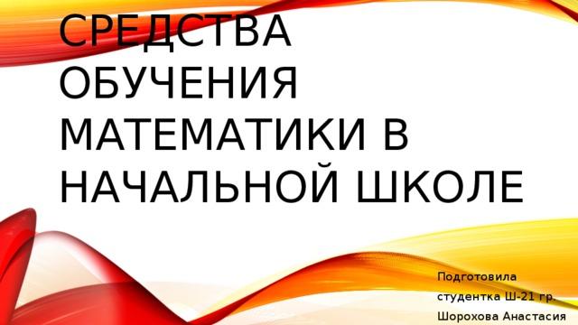 Средства обучения математики в начальной школе Подготовила студентка Ш-21 гр. Шорохова Анастасия