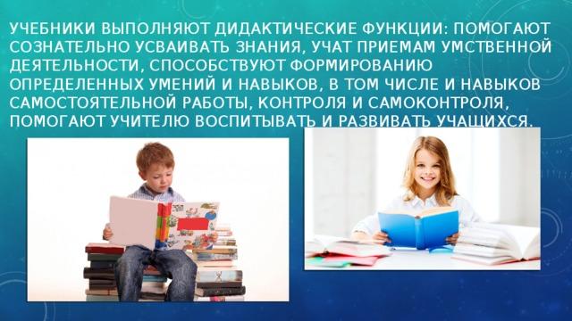 учебники выполняют дидактические функции: помогают сознательно усваивать знания, учат приемам умственной деятельности, способствуют формированию определенных умений и навыков, в том числе и навыков самостоятельной работы, контроля и самоконтроля, помогают учителю воспитывать и развивать учащихся.