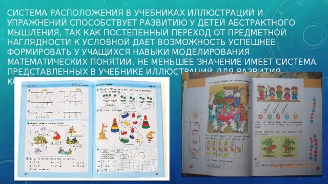 Система расположения в учебниках иллюстраций и упражнений способствует развитию у детей абстрактного мышления, так как постепенный переход от предметной наглядности к условной дает возможность успешнее формировать у учащихся навыки моделирования математических понятий. Не меньшее значение имеет система представленных в учебнике иллюстраций для развития конкретного мышления детей.