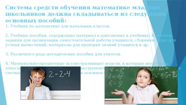 Система средств обучения математике младших школьников должна складываться из следующих основных пособий:  1. Учебник по математике для начальных классов.   2.Учебные пособия, содержащие материал в дополнение к учебнику: Карточки-задания для организации самостоятельной работы учащихся; сборники задач для устных вычислений; материалы для проверки знаний учащихся и др.   3. Различного рода методические пособия для учителя.   4. Материально-предметные (иллюстративные) модели, к которым могут быть отнесены приборы, измерительные инструменты, таблицы, раздаточный материал и счетный материал и т.д. Учебник как основное средство обучения математике.