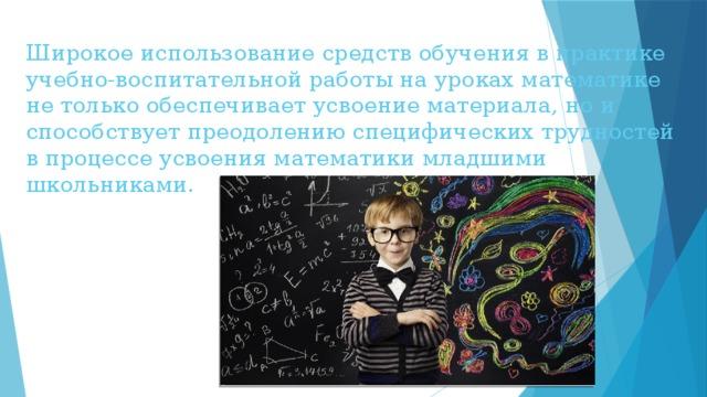 Широкое использование средств обучения в практике учебно-воспитательной работы на уроках математике не только обеспечивает усвоение материала, но и способствует преодолению специфических трудностей в процессе усвоения математики младшими школьниками.