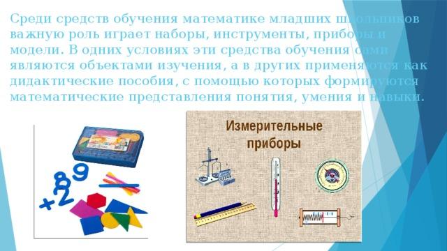Среди средств обучения математике младших школьников важную роль играет наборы, инструменты, приборы и модели. В одних условиях эти средства обучения сами являются объектами изучения, а в других применяются как дидактические пособия, с помощью которых формируются математические представления понятия, умения и навыки.