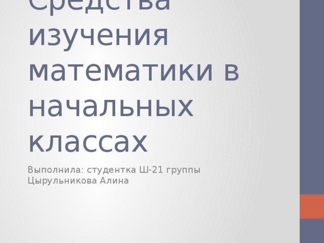 Средства изучения математики в начальных классах Выполнила: студентка Ш-21 группы Цырульникова Алина