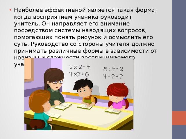 Наиболее эффективной является такая форма, когда восприятием ученика руководит учитель. Он направляет его внимание посредством системы наводящих вопросов, помогающих понять рисунок и осмыслить его суть. Руководство со стороны учителя должно принимать различные формы в зависимости от новизны и сложности воспринимаемого учащимся рисунка.