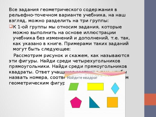 Все задания геометрического содержания в рельефно-точечном варианте учебника, на наш взгляд, можно разделить на три группы: К 1-ой группы мы относим задания, которые можно выполнить на основе иллюстрации учебника без изменений и дополнений, т.е. так, как указано в книге. Примерами таких заданий могут быть следующее:  Рассмотрим рисунок и скажем, как называются эти фигуры. Найди среди четырехугольников прямоугольники. Найди среди прямоугольников квадраты. Ответ учащихся состоит в том, чтобы назвать номера, соответствующие тем или иным геометрическим фигурам.
