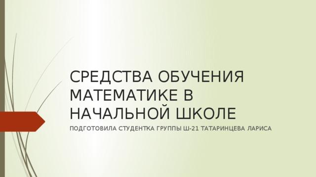 СРЕДСТВА ОБУЧЕНИЯ МАТЕМАТИКЕ В НАЧАЛЬНОЙ ШКОЛЕ ПОДГОТОВИЛА СТУДЕНТКА ГРУППЫ Ш-21 ТАТАРИНЦЕВА ЛАРИСА